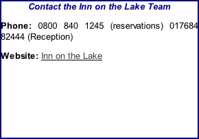 Contact the Inn on the Lake Team Phone: 0800 840 1245 (reservations) 017684 82444 (Reception) Website: Inn on the Lake